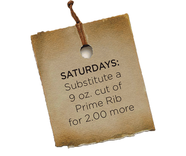 Saturdays: Substitute a 9 oz. cut of Prime Rib for 2.00 more